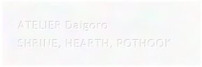 ATELIER Daigoro:SHRINE, HEARTH, POTHOOK